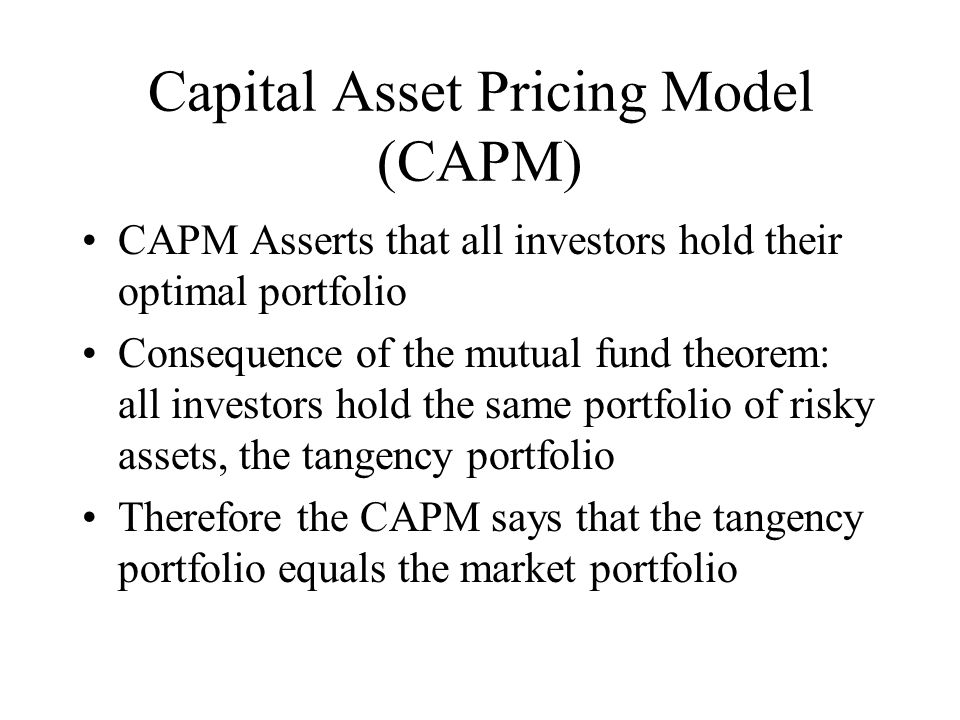 Capital Asset Pricing Model (CAPM) CAPM Asserts that all investors hold their optimal portfolio Consequence of the mutual fund theorem: all investors hold the same portfolio of risky assets, the tangency portfolio Therefore the CAPM says that the tangency portfolio equals the market portfolio