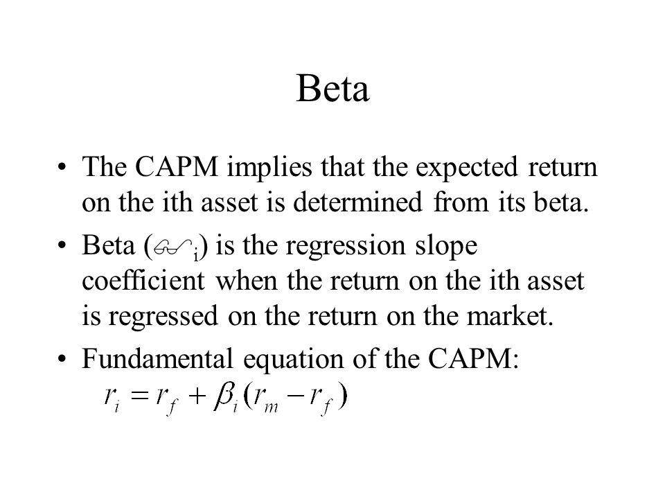 Beta The CAPM implies that the expected return on the ith asset is determined from its beta.