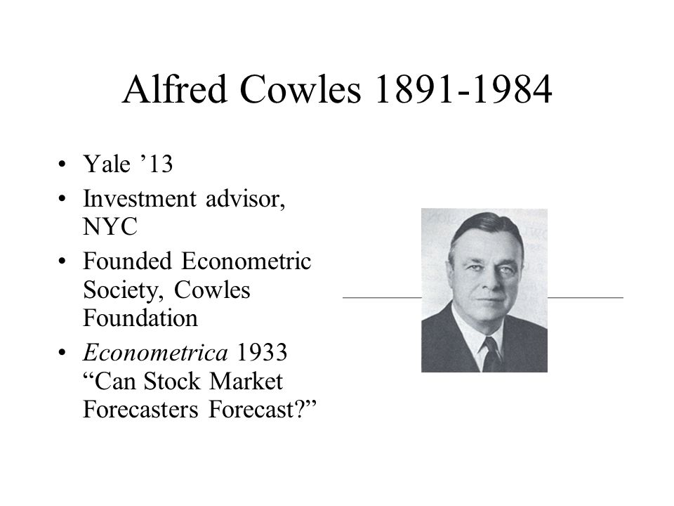 Alfred Cowles 1891-1984 Yale '13 Investment advisor, NYC Founded Econometric Society, Cowles Foundation Econometrica 1933 Can Stock Market Forecasters Forecast