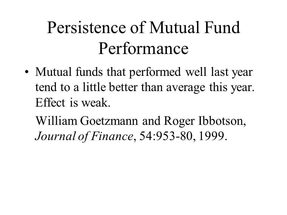 Persistence of Mutual Fund Performance Mutual funds that performed well last year tend to a little better than average this year.