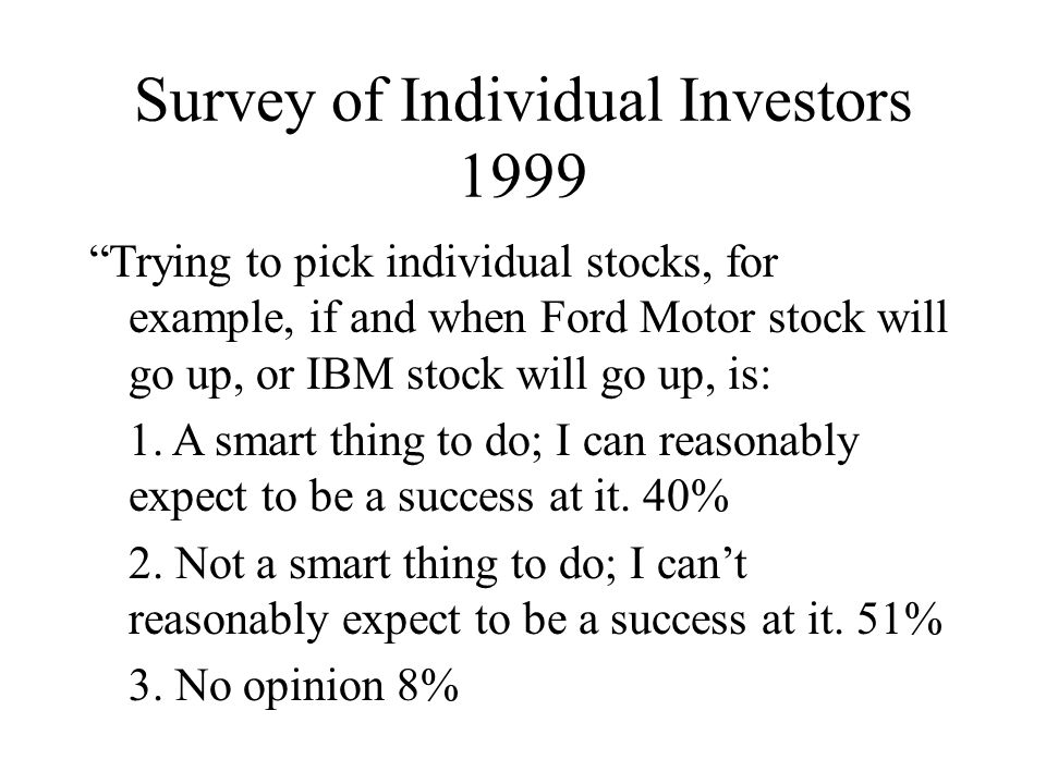 Survey of Individual Investors 1999 Trying to pick individual stocks, for example, if and when Ford Motor stock will go up, or IBM stock will go up, is: 1.