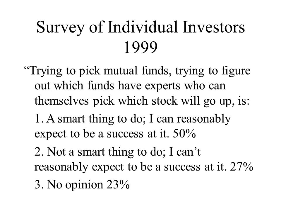 Survey of Individual Investors 1999 Trying to pick mutual funds, trying to figure out which funds have experts who can themselves pick which stock will go up, is: 1.