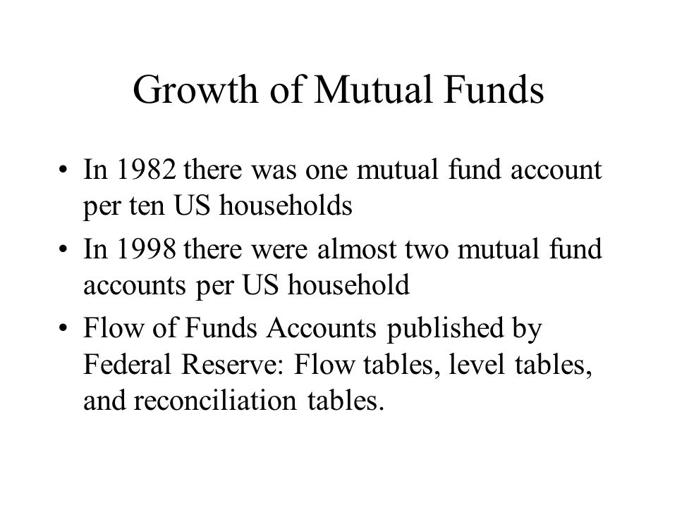 Growth of Mutual Funds In 1982 there was one mutual fund account per ten US households In 1998 there were almost two mutual fund accounts per US household Flow of Funds Accounts published by Federal Reserve: Flow tables, level tables, and reconciliation tables.