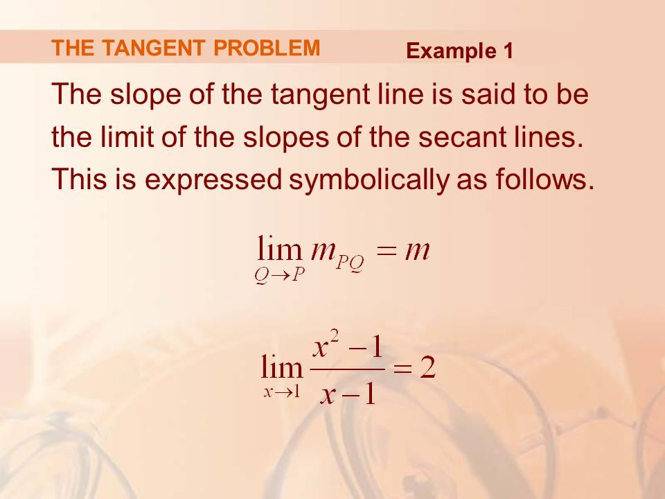 The slope of the tangent line is said to be the limit of the slopes of the secant lines.