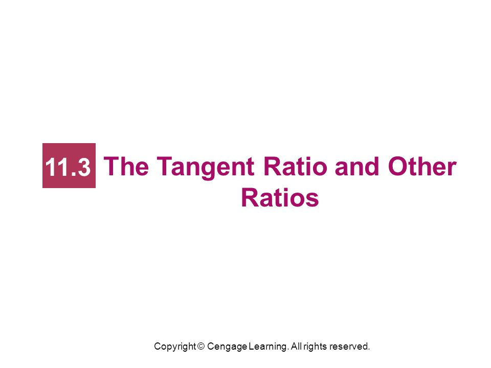 Copyright © Cengage Learning. All rights reserved. The Tangent Ratio and Other Ratios 11.3