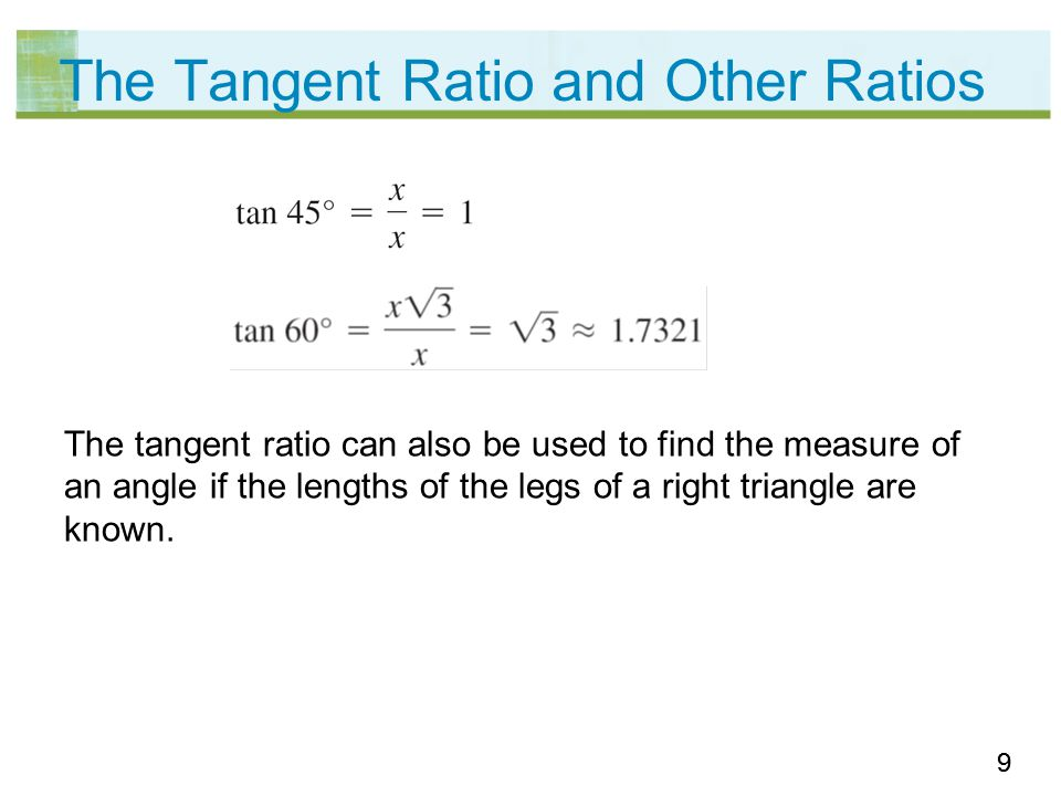 99 The Tangent Ratio and Other Ratios The tangent ratio can also be used to find the measure of an angle if the lengths of the legs of a right triangle are known.