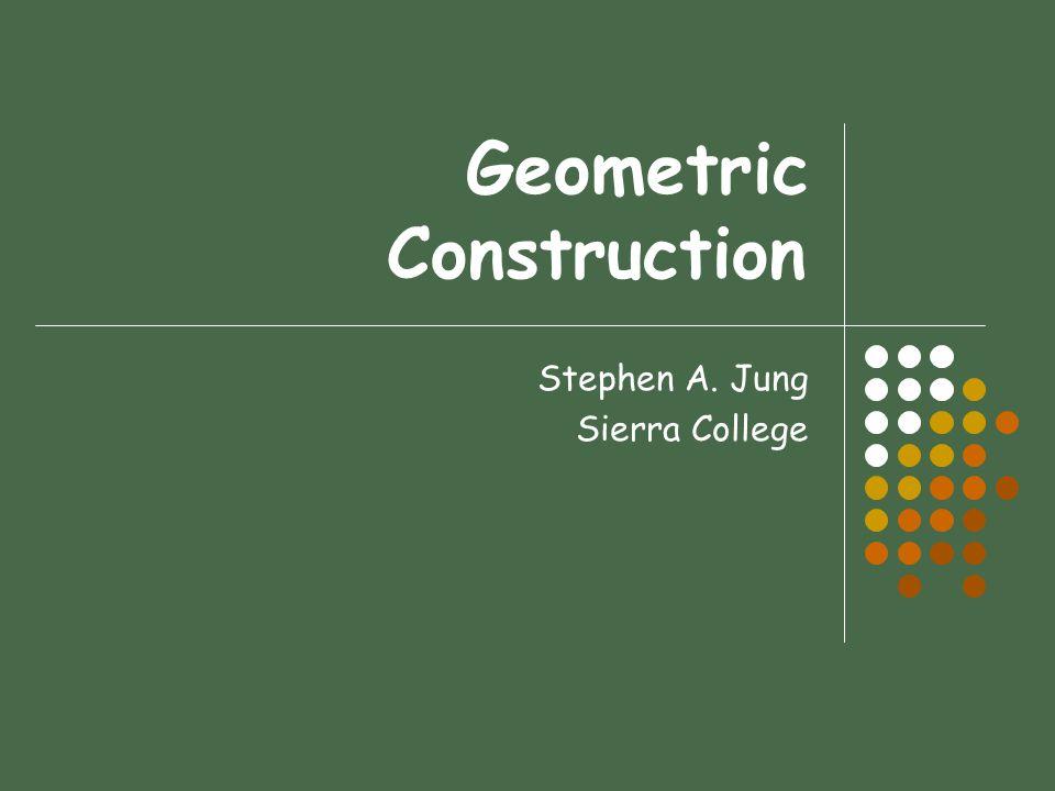 Geometric Construction Stephen A. Jung Sierra College