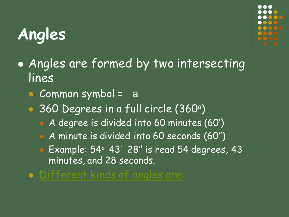 Angles Angles are formed by two intersecting lines Common symbol = a 360 Degrees in a full circle (360 o ) A degree is divided into 60 minutes (60') A minute is divided into 60 seconds (60 ) Example: 54 o 43' 28 is read 54 degrees, 43 minutes, and 28 seconds.