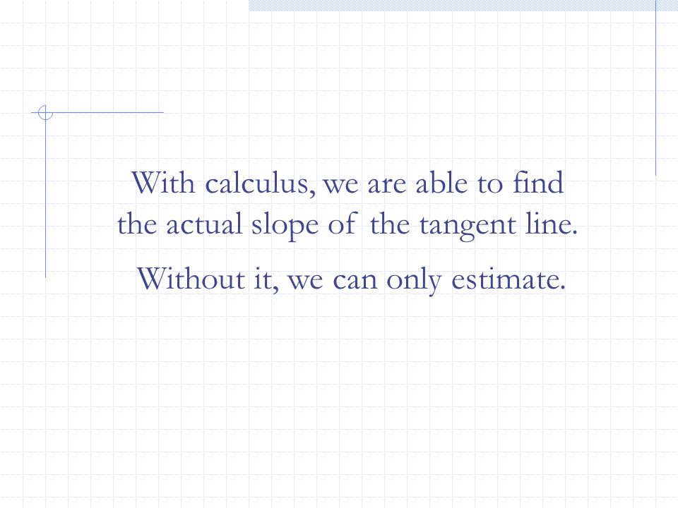 With calculus, we are able to find the actual slope of the tangent line.