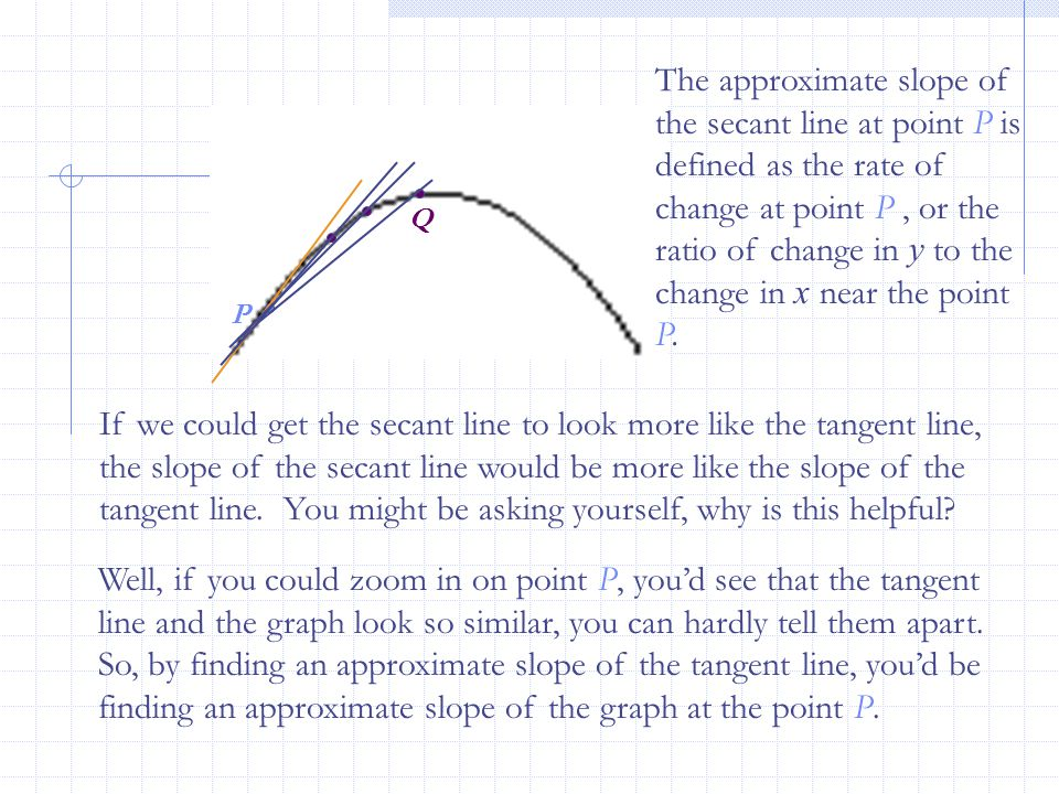 P Q If we could get the secant line to look more like the tangent line, the slope of the secant line would be more like the slope of the tangent line.