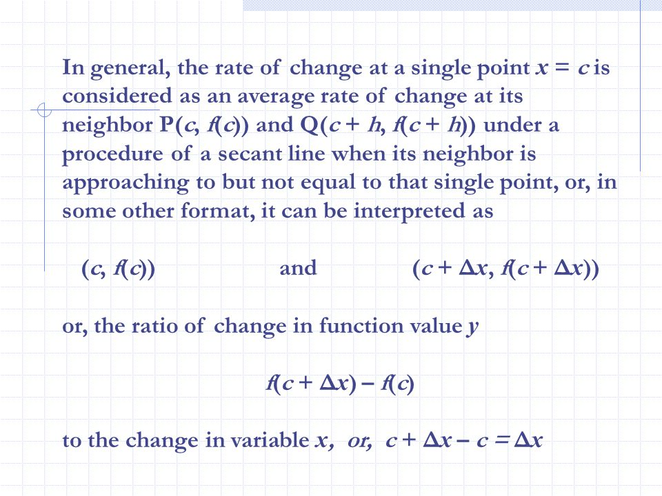 In general, the rate of change at a single point x = c is considered as an average rate of change at its neighbor P(c, f(c)) and Q(c + h, f(c + h)) under a procedure of a secant line when its neighbor is approaching to but not equal to that single point, or, in some other format, it can be interpreted as (c, f(c))and (c + Δ x, f(c + Δ x )) or, the ratio of change in function value y f(c + Δ x ) – f(c) to the change in variable x, or, c + Δ x – c = Δ x