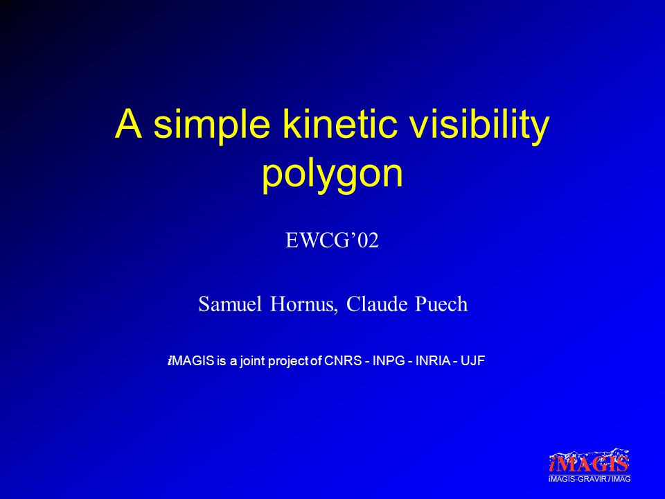 i MAGIS is a joint project of CNRS - INPG - INRIA - UJF iMAGIS-GRAVIR / IMAG A simple kinetic visibility polygon EWCG'02 Samuel Hornus, Claude Puech