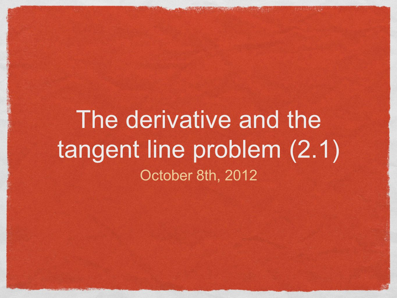 The derivative and the tangent line problem (2.1) October 8th, 2012