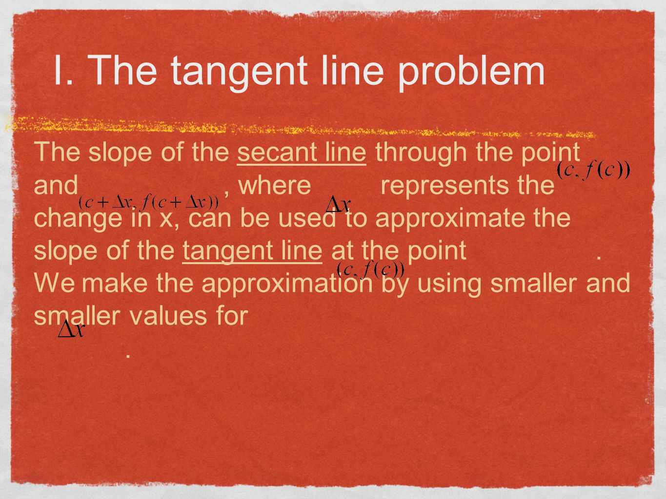 I. The tangent line problem The slope of the secant line through the point and, where represents the change in x, can be used to approximate the slope