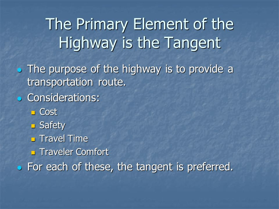 The Primary Element of the Highway is the Tangent The purpose of the highway is to provide a transportation route.