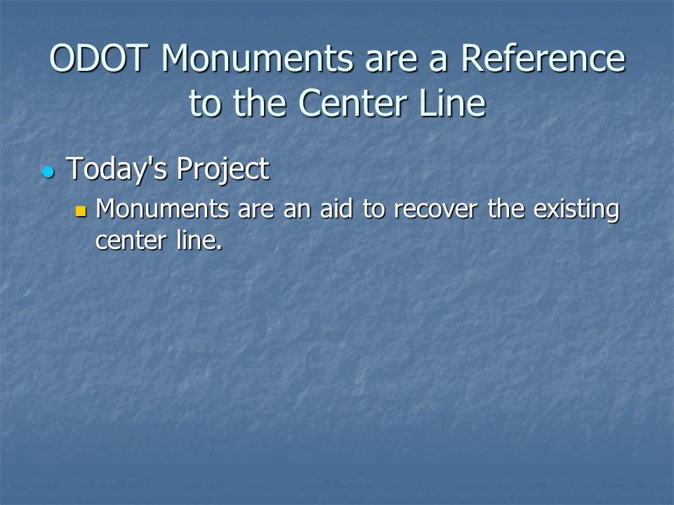 ODOT Monuments are a Reference to the Center Line Today s Project Today s Project Monuments are an aid to recover the existing center line.