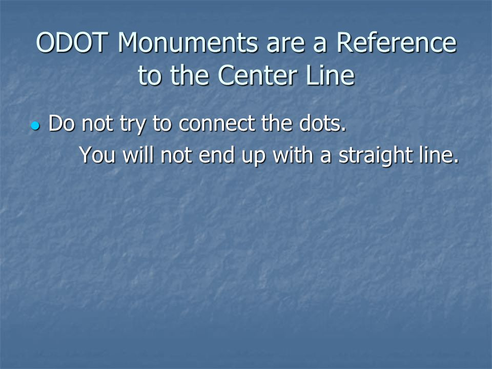 ODOT Monuments are a Reference to the Center Line Do not try to connect the dots.