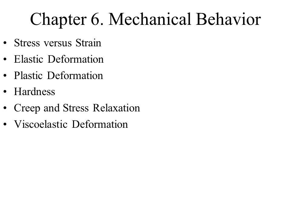 Chapter 6. Mechanical Behavior Stress versus Strain Elastic Deformation Plastic Deformation Hardness Creep and Stress Relaxation Viscoelastic Deformat