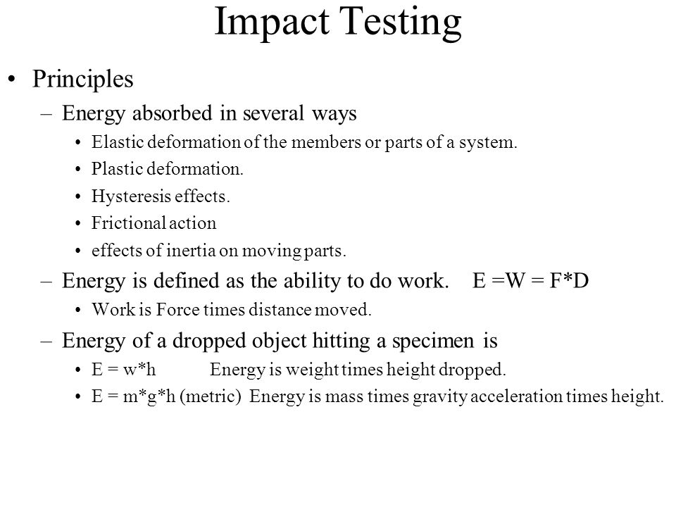 Impact Testing Principles –Energy absorbed in several ways Elastic deformation of the members or parts of a system. Plastic deformation. Hysteresis ef