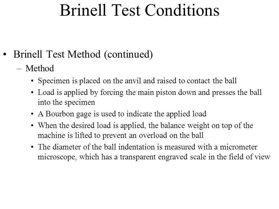 Brinell Test Conditions Brinell Test Method (continued) –Method Specimen is placed on the anvil and raised to contact the ball Load is applied by forc