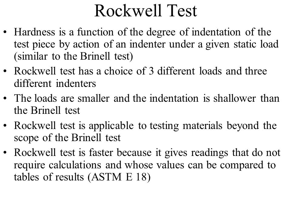 Rockwell Test Hardness is a function of the degree of indentation of the test piece by action of an indenter under a given static load (similar to the