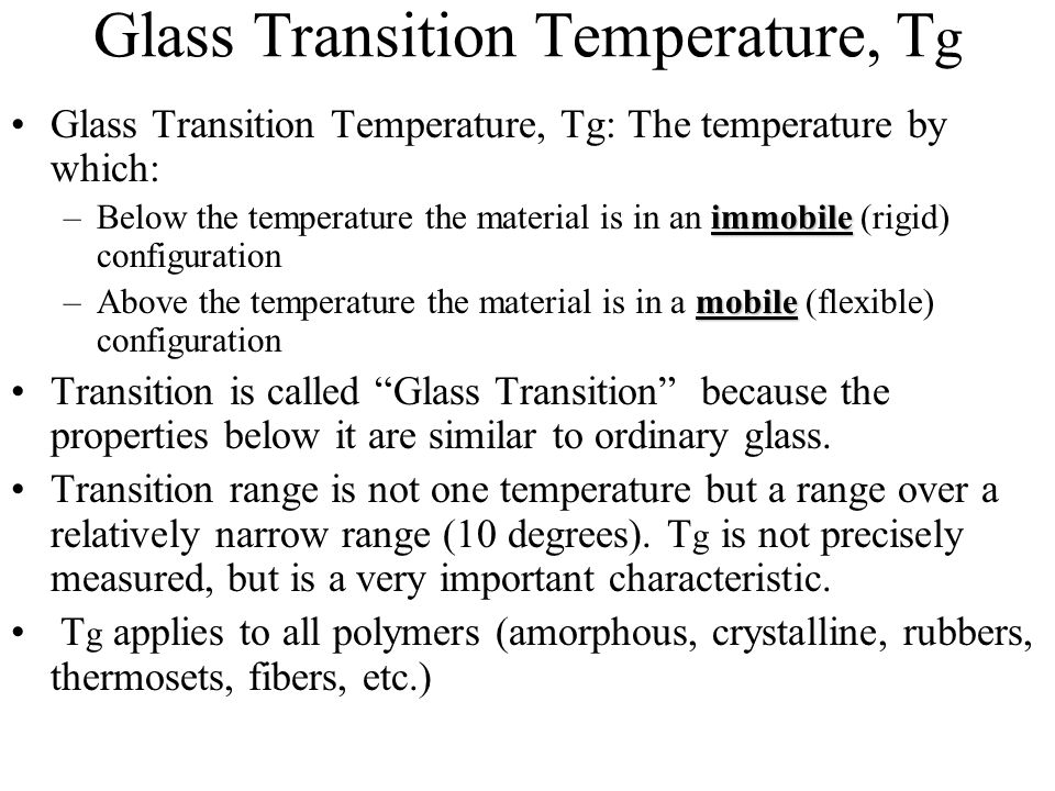 Glass Transition Temperature, T g Glass Transition Temperature, Tg: The temperature by which: immobile –Below the temperature the material is in an im