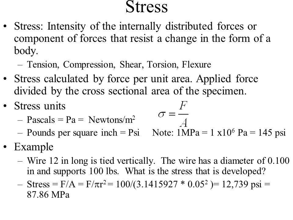 Stress Stress: Intensity of the internally distributed forces or component of forces that resist a change in the form of a body. –Tension, Compression