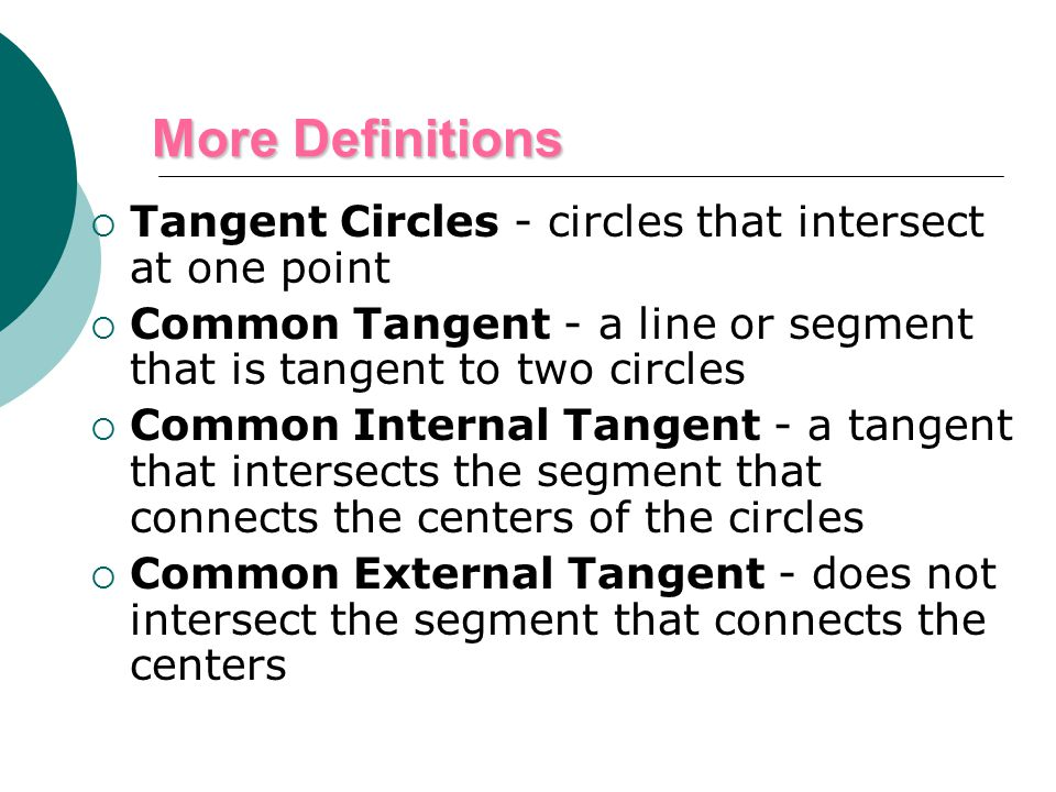  Tangent Circles - circles that intersect at one point  Common Tangent - a line or segment that is tangent to two circles  Common Internal Tangent - a tangent that intersects the segment that connects the centers of the circles  Common External Tangent - does not intersect the segment that connects the centers