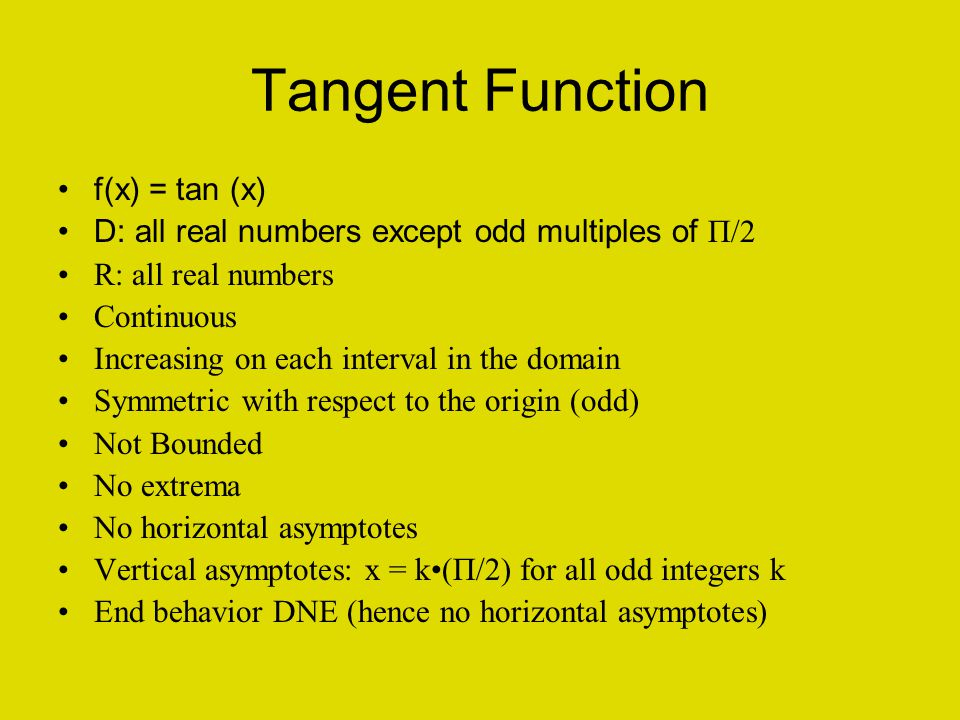 Tangent Function f(x) = tan (x) D: all real numbers except odd multiples of П/2 R: all real numbers Continuous Increasing on each interval in the domain Symmetric with respect to the origin (odd) Not Bounded No extrema No horizontal asymptotes Vertical asymptotes: x = k(П/2) for all odd integers k End behavior DNE (hence no horizontal asymptotes)
