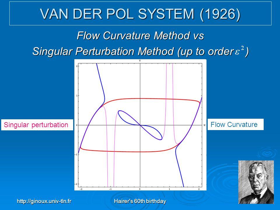 http://ginoux.univ-tln.frHairer's 60th birthday27 VAN DER POL SYSTEM (1926) Flow Curvature Method vs Singular Perturbation Method (up to order ) Singu