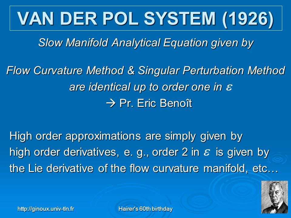http://ginoux.univ-tln.frHairer's 60th birthday28 VAN DER POL SYSTEM (1926) Slow Manifold Analytical Equation given by Flow Curvature Method & Singula
