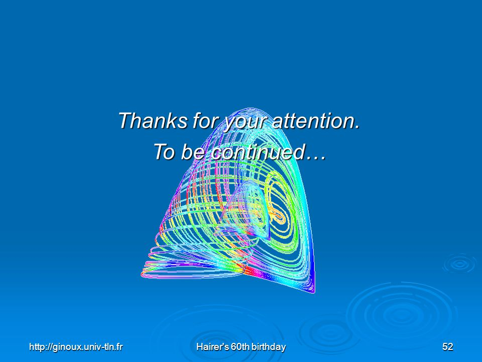 http://ginoux.univ-tln.frHairer's 60th birthday52 Thanks for your attention. To be continued…