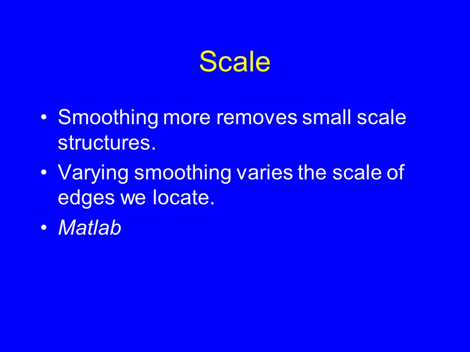 Scale Smoothing more removes small scale structures. Varying smoothing varies the scale of edges we locate. Matlab