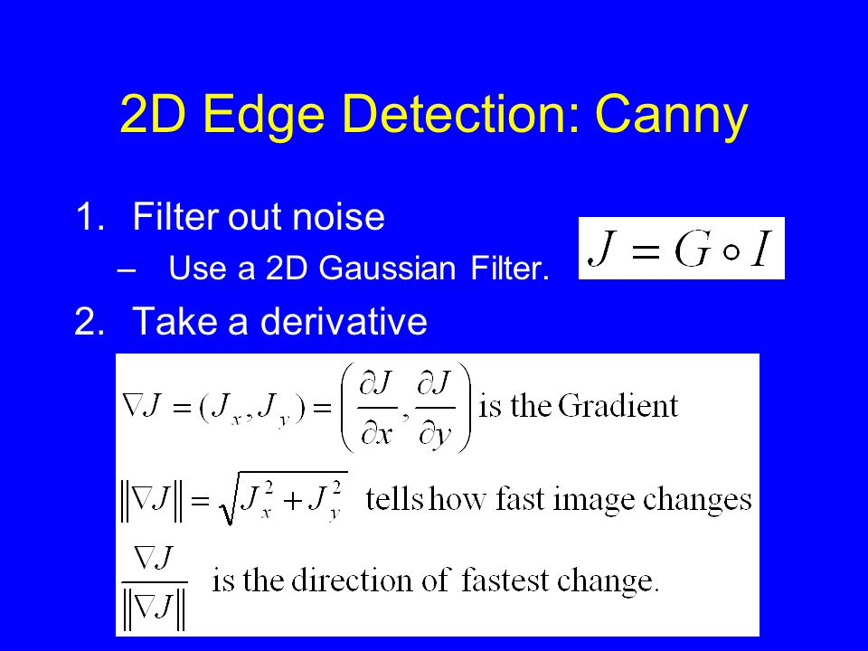 2D Edge Detection: Canny 1.Filter out noise –Use a 2D Gaussian Filter. 2.Take a derivative