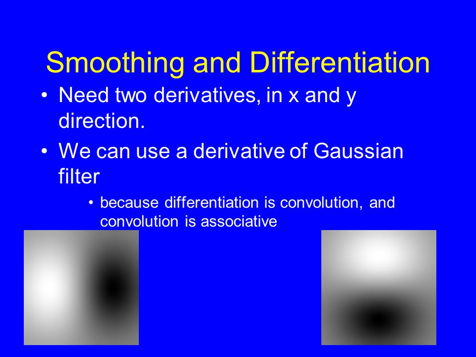 Smoothing and Differentiation Need two derivatives, in x and y direction. We can use a derivative of Gaussian filter because differentiation is convol