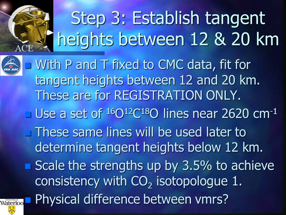 ACE Step 3: Establish tangent heights between 12 & 20 km n With P and T fixed to CMC data, fit for tangent heights between 12 and 20 km.
