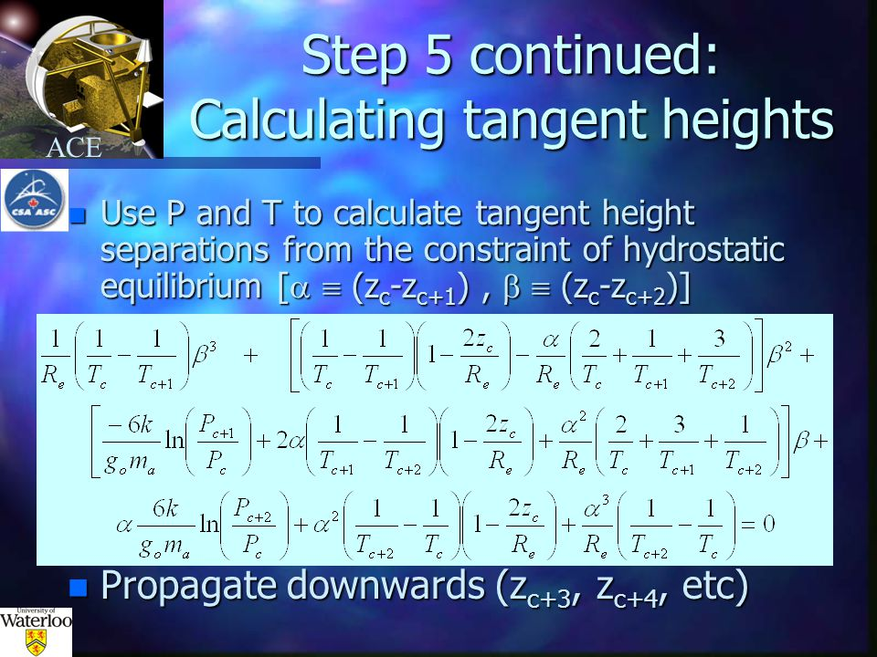 ACE Step 5 continued: Calculating tangent heights n Use P and T to calculate tangent height separations from the constraint of hydrostatic equilibrium [   (z c -z c+1 ),   (z c -z c+2 )] n Propagate downwards (z c+3, z c+4, etc)