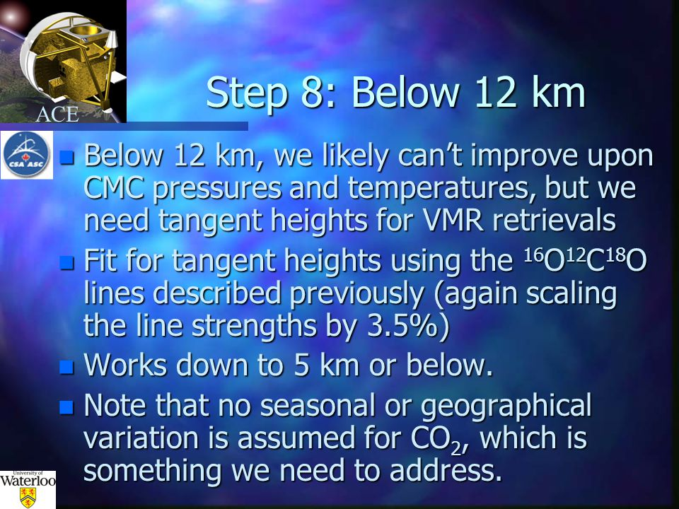 ACE Step 8: Below 12 km n Below 12 km, we likely can't improve upon CMC pressures and temperatures, but we need tangent heights for VMR retrievals n Fit for tangent heights using the 16 O 12 C 18 O lines described previously (again scaling the line strengths by 3.5%) n Works down to 5 km or below.