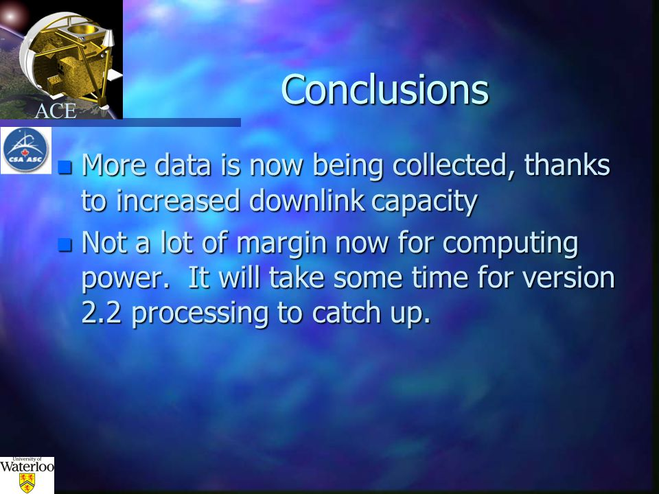 ACE Conclusions n More data is now being collected, thanks to increased downlink capacity n Not a lot of margin now for computing power.