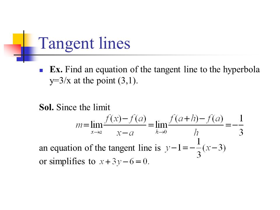 Tangent lines Ex. Find an equation of the tangent line to the hyperbola y=3/x at the point (3,1). Sol. Since the limit an equation of the tangent line