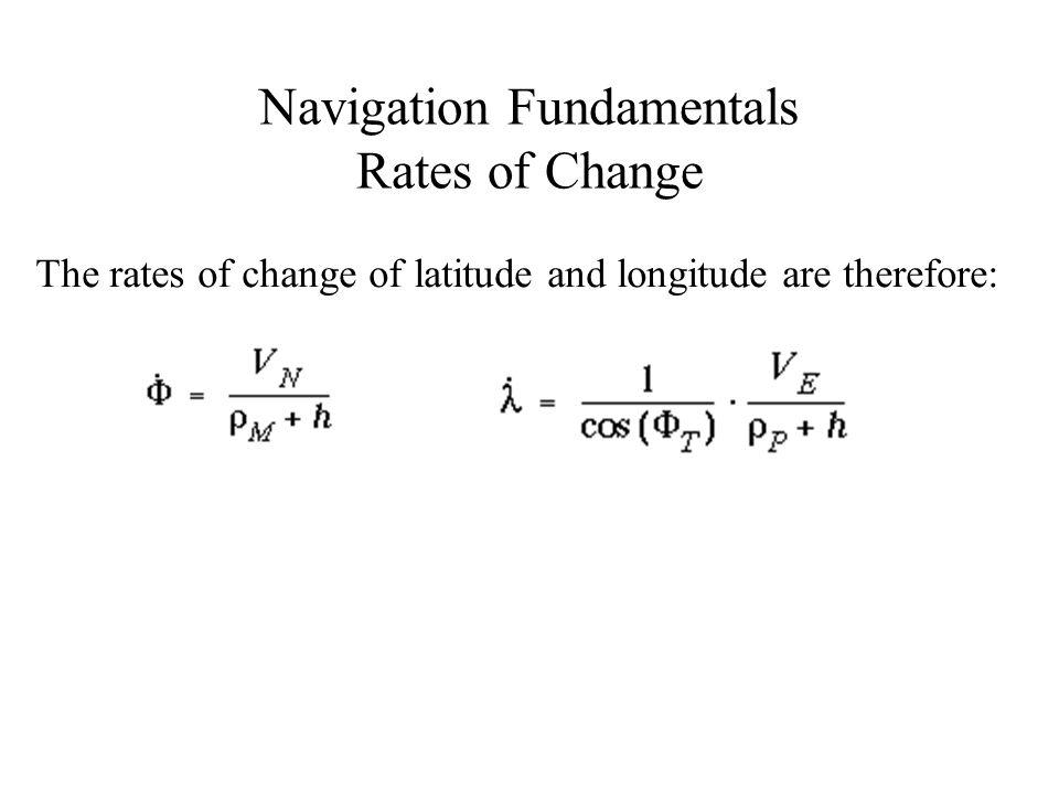 Navigation Fundamentals Rates of Change The rates of change of latitude and longitude are therefore: