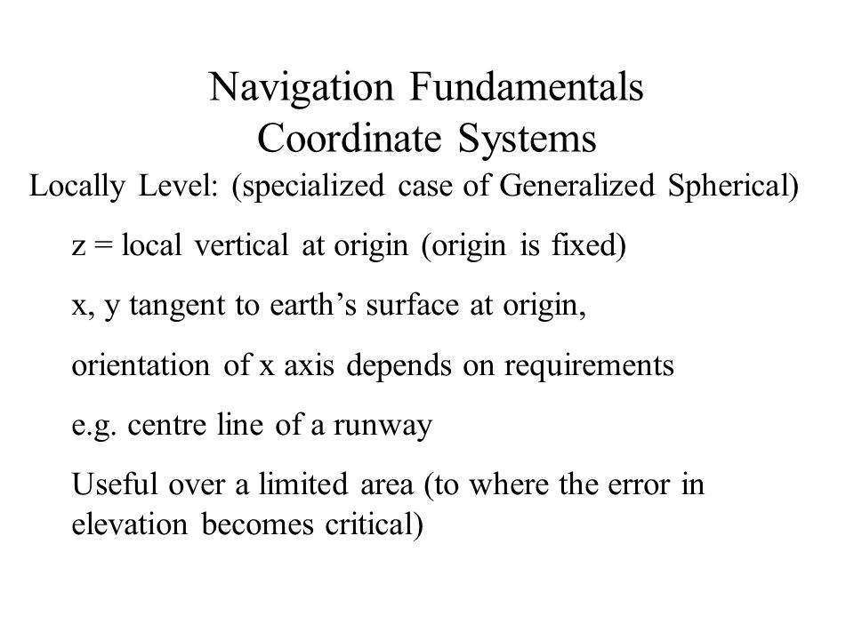 Navigation Fundamentals Coordinate Systems Locally Level: (specialized case of Generalized Spherical) z = local vertical at origin (origin is fixed) x