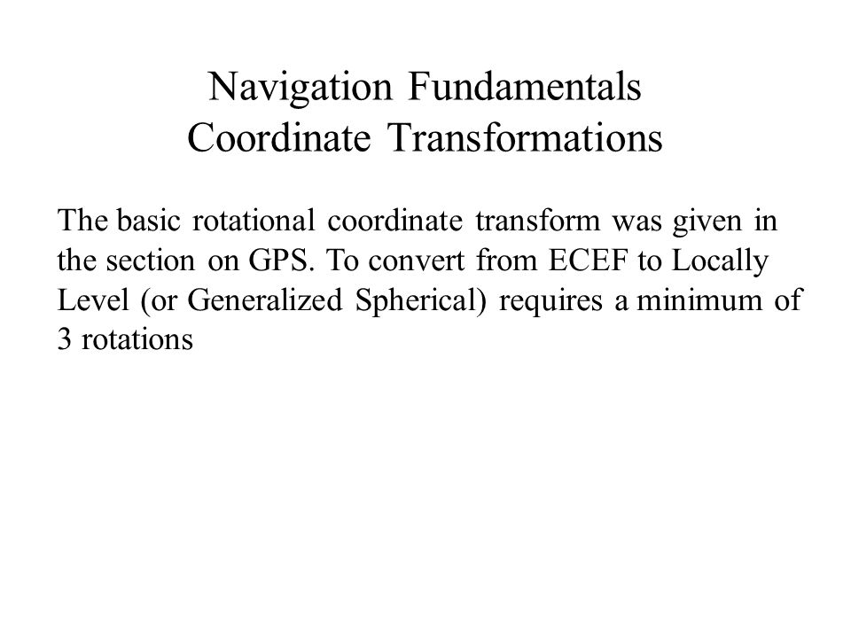 Navigation Fundamentals Coordinate Transformations The basic rotational coordinate transform was given in the section on GPS. To convert from ECEF to