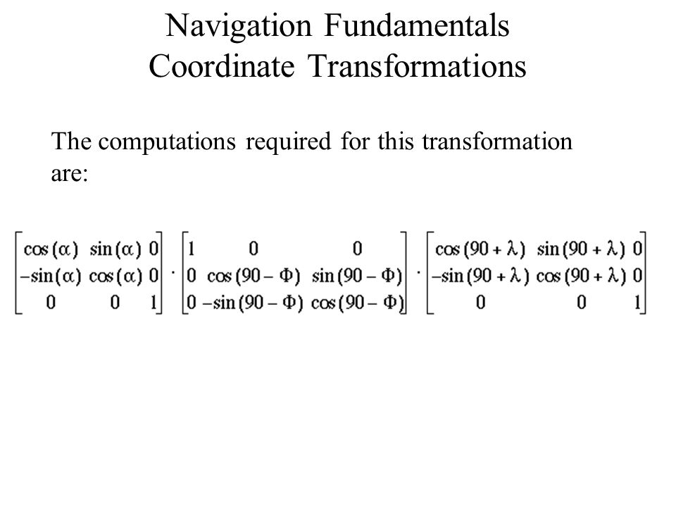 Navigation Fundamentals Coordinate Transformations E The computations required for this transformation are: