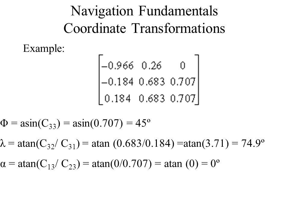 Navigation Fundamentals Coordinate Transformations Example: Φ = asin(C 33 ) = asin(0.707) = 45º λ = atan(C 32 / C 31 ) = atan (0.683/0.184) =atan(3.71