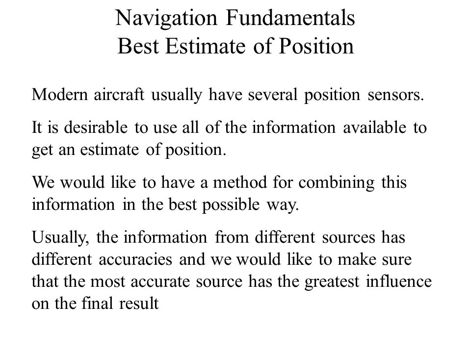 Navigation Fundamentals Best Estimate of Position Modern aircraft usually have several position sensors. It is desirable to use all of the information