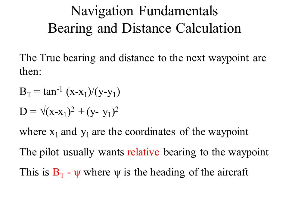 Navigation Fundamentals Bearing and Distance Calculation The True bearing and distance to the next waypoint are then: B T = tan -1 (x-x 1 )/(y-y 1 ) D