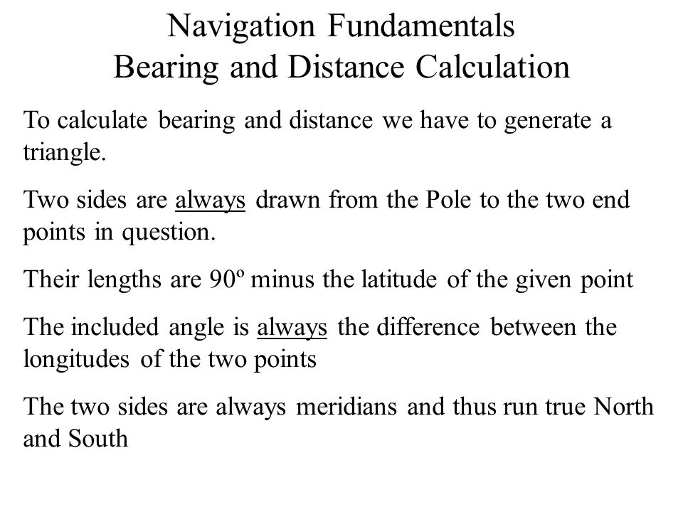 Navigation Fundamentals Bearing and Distance Calculation To calculate bearing and distance we have to generate a triangle. Two sides are always drawn