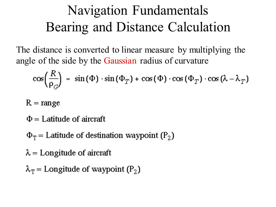 Navigation Fundamentals Bearing and Distance Calculation The distance is converted to linear measure by multiplying the angle of the side by the Gauss