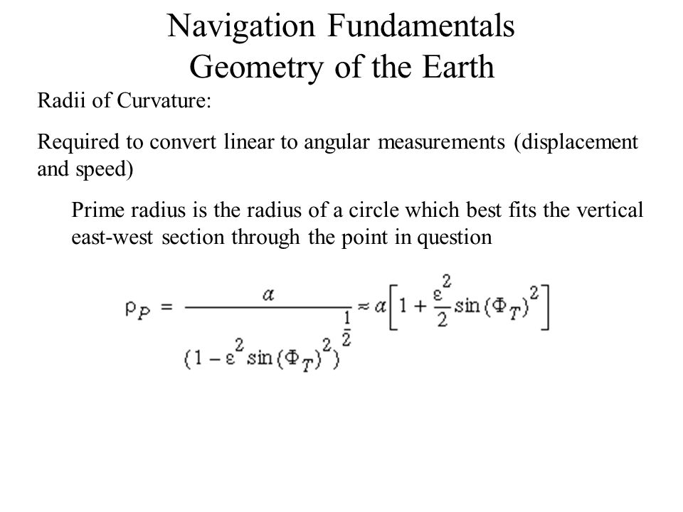Navigation Fundamentals Geometry of the Earth Meridian Radius of Curvature: is the radius of a circle which best fits the vertical north-south (meridian) section through the point in question